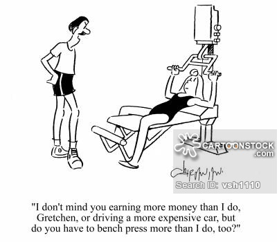 'I don't mind you earning more money than I do, Gretchen, or driving a more expensive car, but do you have to bench press more than I do, too?'